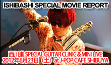 ISHIBASHI SPECIAL MOVIE REPORT [ 西川進 SPECIAL GUITAR CLINIC & MINI LIVE ] 2012年6月23日(土)at J-POP CAFE SHIBUYA
