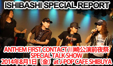 ANTHEM FIRST CONTACT 川崎公演前夜祭 SPECIAL TALK SHOW 2014年8月1日(金)at J-POP CAFE SHIBUYA