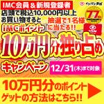 店頭限定!IMCポイント100,000ポイントが当たる!(12/1-12/31)