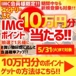 店頭限定!エントリーしてIMCポイント10万円分当たる!(4/1-4/30分)